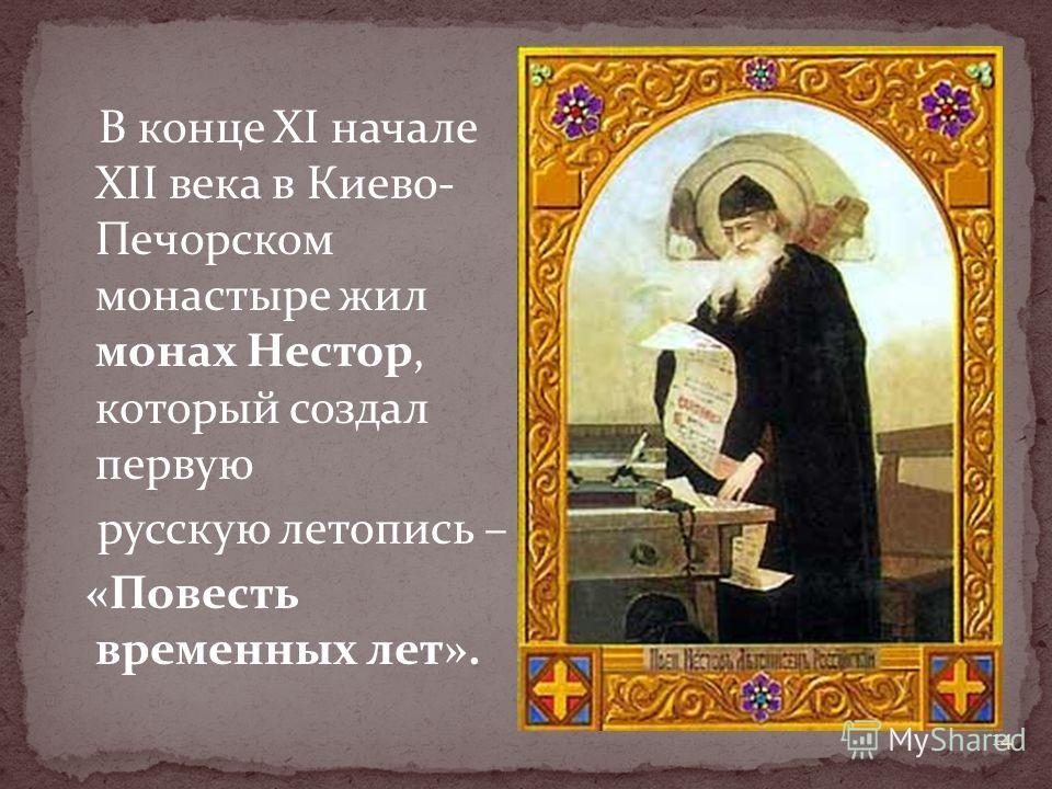 В конце XI начале XII века в Киево- Печорском монастыре жил монах Нестор, который создал первую русскую летопись – «Повесть временных лет». 14