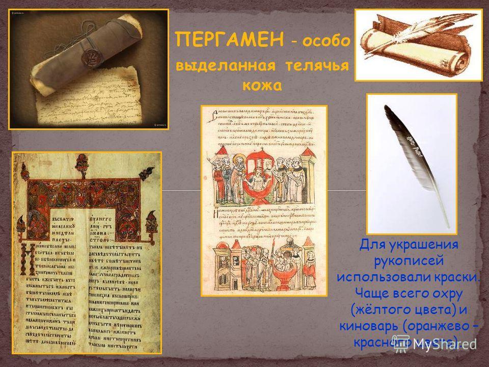 ПЕРГАМЕН – особо выделанная телячья кожа Для украшения рукописей использовали краски. Чаще всего охру (жёлтого цвета) и киноварь (оранжево – красного цвета).