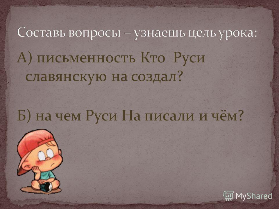 А) письменность Кто Руси славянскую на создал? Б) на чем Руси На писали и чём? 2
