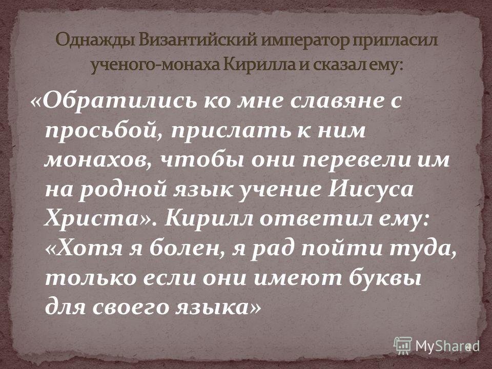 «Обратились ко мне славяне с просьбой, прислать к ним монахов, чтобы они перевели им на родной язык учение Иисуса Христа». Кирилл ответил ему: «Хотя я болен, я рад пойти туда, только если они имеют буквы для своего языка» 4
