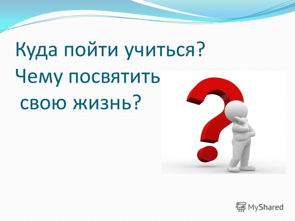 Куда пойти учиться? Чему посвятить свою жизнь?