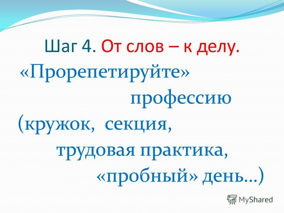 Шаг 4. От слов – к делу. «Прорепетируйте» профессию (кружок, секция, трудовая практика, «пробный» день…)