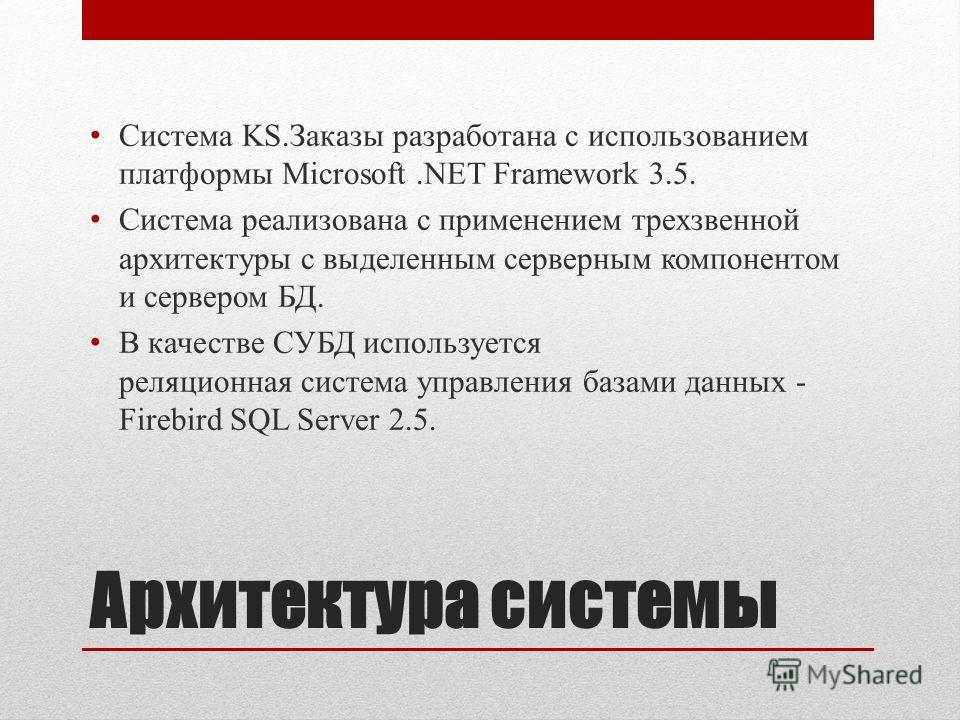 Архитектура системы Система KS.Заказы разработана с использованием платформы Microsoft.NET Framework 3.5. Система реализована с применением трехзвенной архитектуры с выделенным серверным компонентом и сервером БД. В качестве СУБД используется реляцио