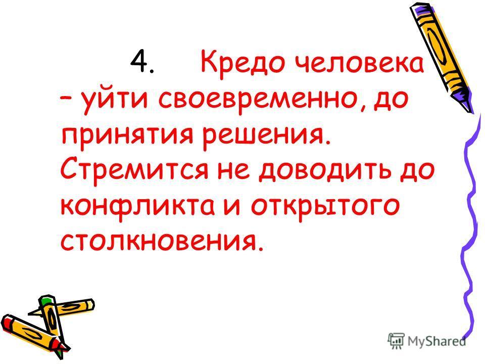 4. Кредо человека – уйти своевременно, до принятия решения. Стремится не доводить до конфликта и открытого столкновения.