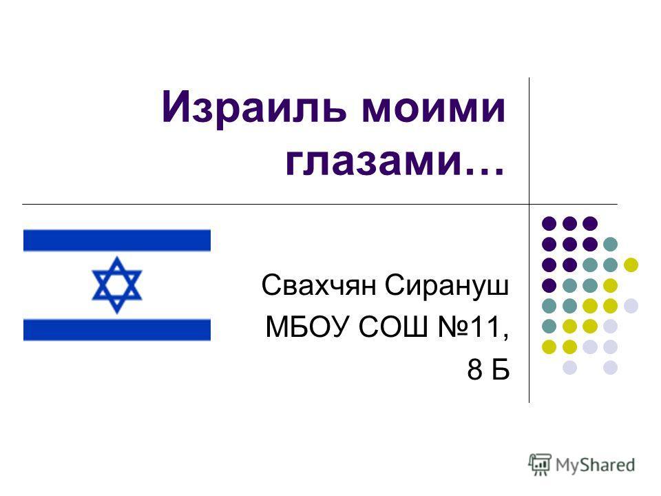 Израиль моими глазами… Свахчян Сирануш МБОУ СОШ 11, 8 Б