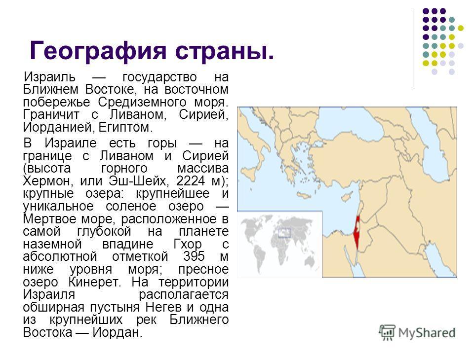 География страны. Израиль государство на Ближнем Востоке, на восточном побережье Средиземного моря. Граничит с Ливаном, Сирией, Иорданией, Египтом. В Израиле есть горы на границе с Ливаном и Сирией (высота горного массива Хермон, или Эш-Шейх, 2224 м)