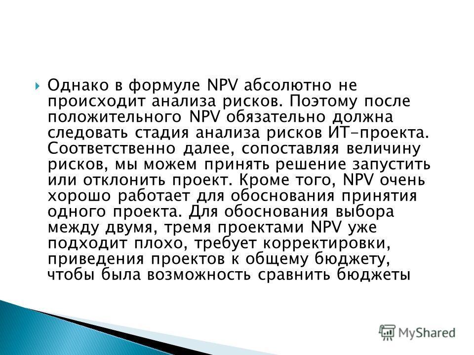 Однако в формуле NPV абсолютно не происходит анализа рисков. Поэтому после положительного NPV обязательно должна следовать стадия анализа рисков ИТ-проекта. Соответственно далее, сопоставляя величину рисков, мы можем принять решение запустить или отк