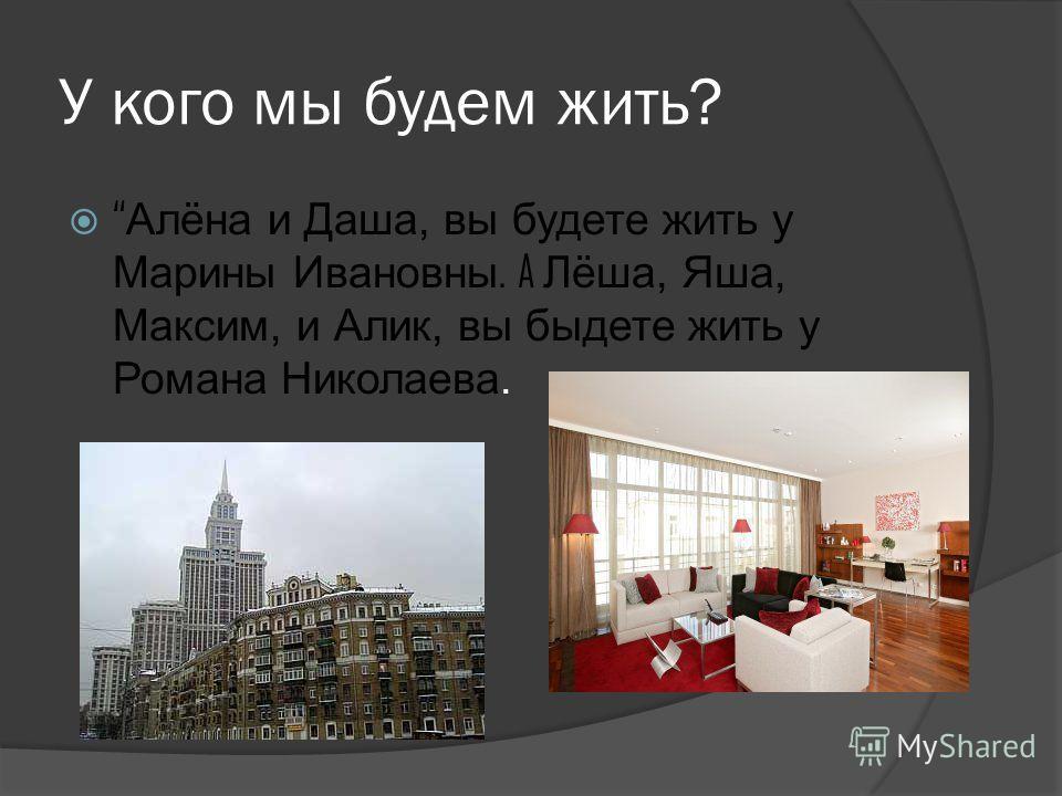 У кого мы будем жить? Алёна и Даша, вы будете жить у Марины Ивановны. A Лёша, Яша, Максим, и Алик, вы быдете жить у Романа Николаева.