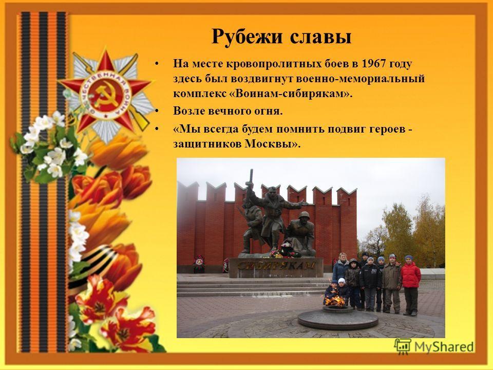 Рубежи славы На месте кровопролитных боев в 1967 году здесь был воздвигнут военно-мемориальный комплекс «Воинам-сибирякам». Возле вечного огня. «Мы всегда будем помнить подвиг героев - защитников Москвы».