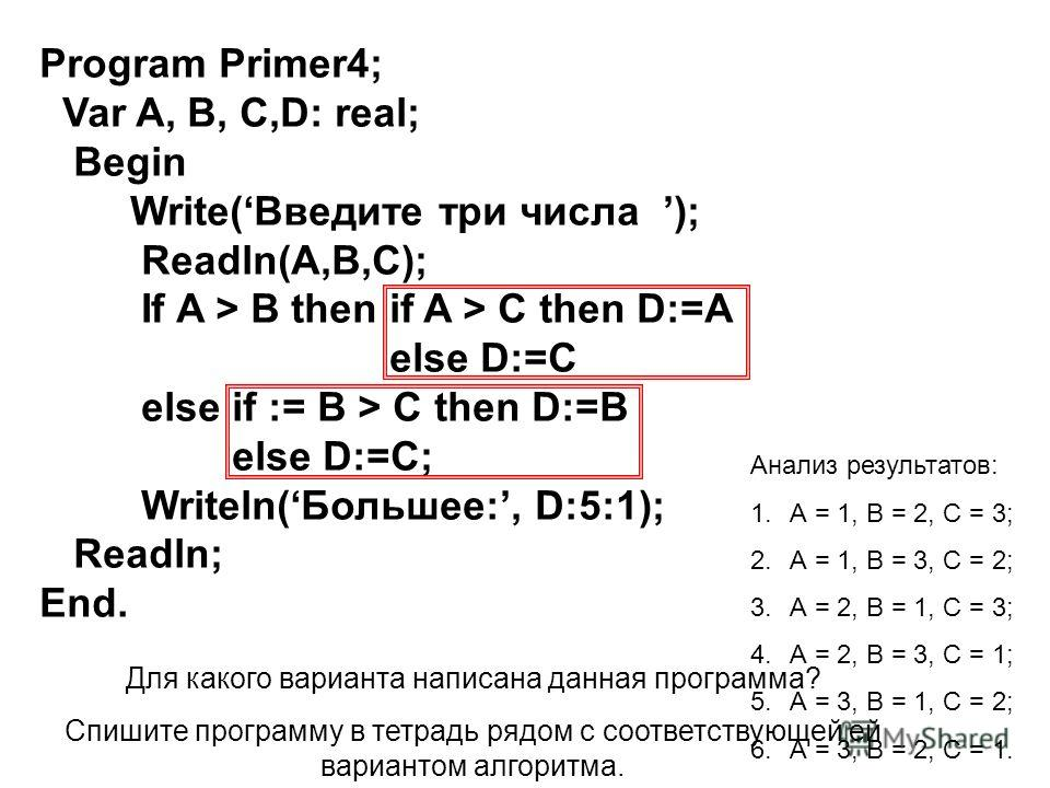 Program Primer4; Var A, B, C,D: real; Begin Write(Введите три числа ); Readln(A,B,С); If A > B then if A > C then D:=A else D:=C else if := B > C then D:=B else D:=C; Writeln( Большее:, D:5:1); Readln; End. Анализ результатов: 1.А = 1, В = 2, С = 3;
