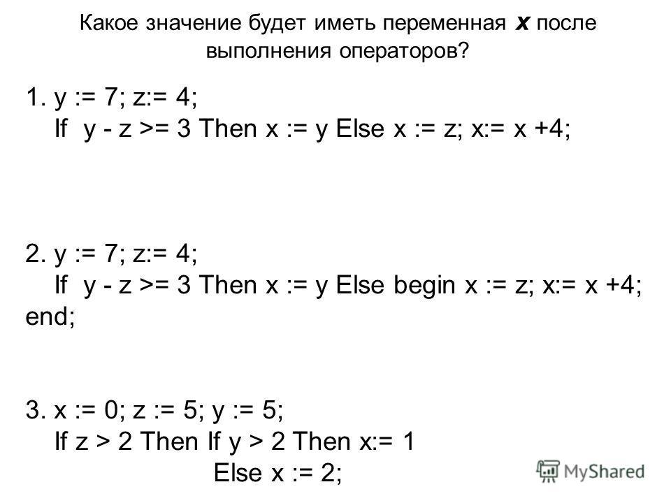 Какое значение будет иметь переменная x после выполнения операторов? 1. y := 7; z:= 4; If y - z >= 3 Then x := y Else x := z; x:= x +4; 2. y := 7; z:= 4; If y - z >= 3 Then x := y Else begin x := z; x:= x +4; end; 3. x := 0; z := 5; y := 5; If z > 2