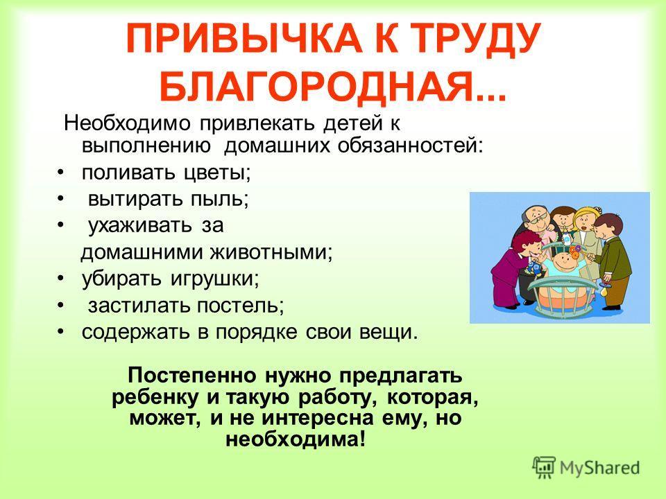 ПРИВЫЧКА К ТРУДУ БЛАГОРОДНАЯ... Необходимо привлекать детей к выполнению домашних обязанностей: поливать цветы; вытирать пыль; ухаживать за домашними животными; убирать игрушки; застилать постель; содержать в порядке свои вещи. Постепенно нужно предл