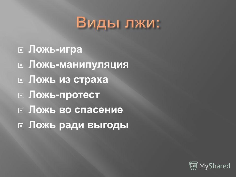 Ложь-игра Ложь-манипуляция Ложь из страха Ложь-протест Ложь во спасение Ложь ради выгоды