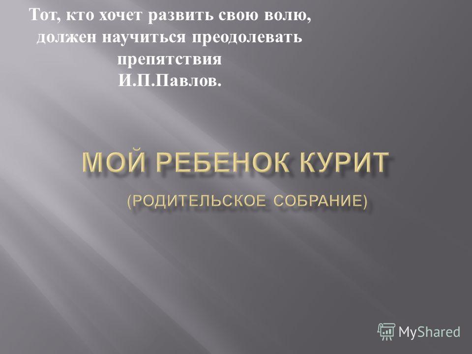 Тот, кто хочет развить свою волю, должен научиться преодолевать препятствия И. П. Павлов.