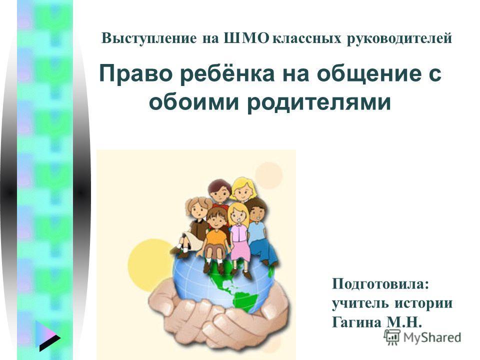 Право ребёнка на общение с обоими родителями Выступление на ШМО классных руководителей Подготовила: учитель истории Гагина М.Н.