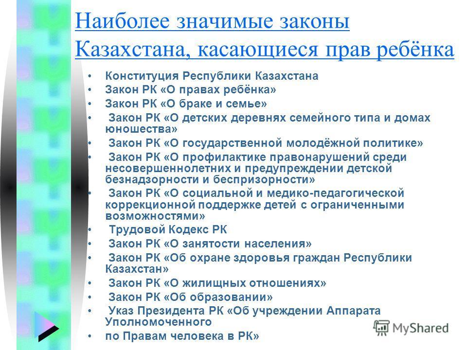 Наиболее значимые законы Казахстана, касающиеся прав ребёнка Конституция Республики Казахстана Закон РК «О правах ребёнка» Закон РК «О браке и семье» Закон РК «О детских деревнях семейного типа и домах юношества» Закон РК «О государственной молодёжно