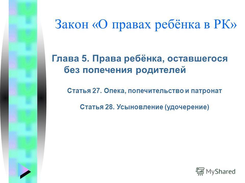 Закон «О правах ребёнка в РК» Глава 5. Права ребёнка, оставшегося без попечения родителей Статья 27. Опека, попечительство и патронат Статья 28. Усыновление (удочерение)