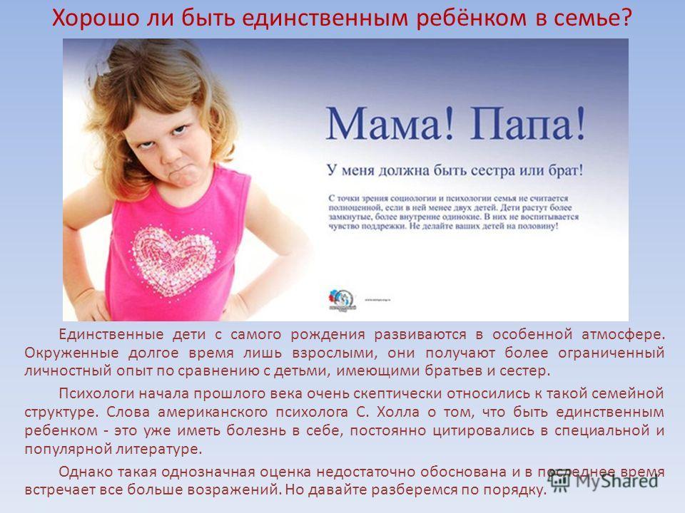 Хорошо ли быть единственным ребёнком в семье? Единственные дети с самого рождения развиваются в особенной атмосфере. Окруженные долгое время лишь взрослыми, они получают более ограниченный личностный опыт по сравнению с детьми, имеющими братьев и сес