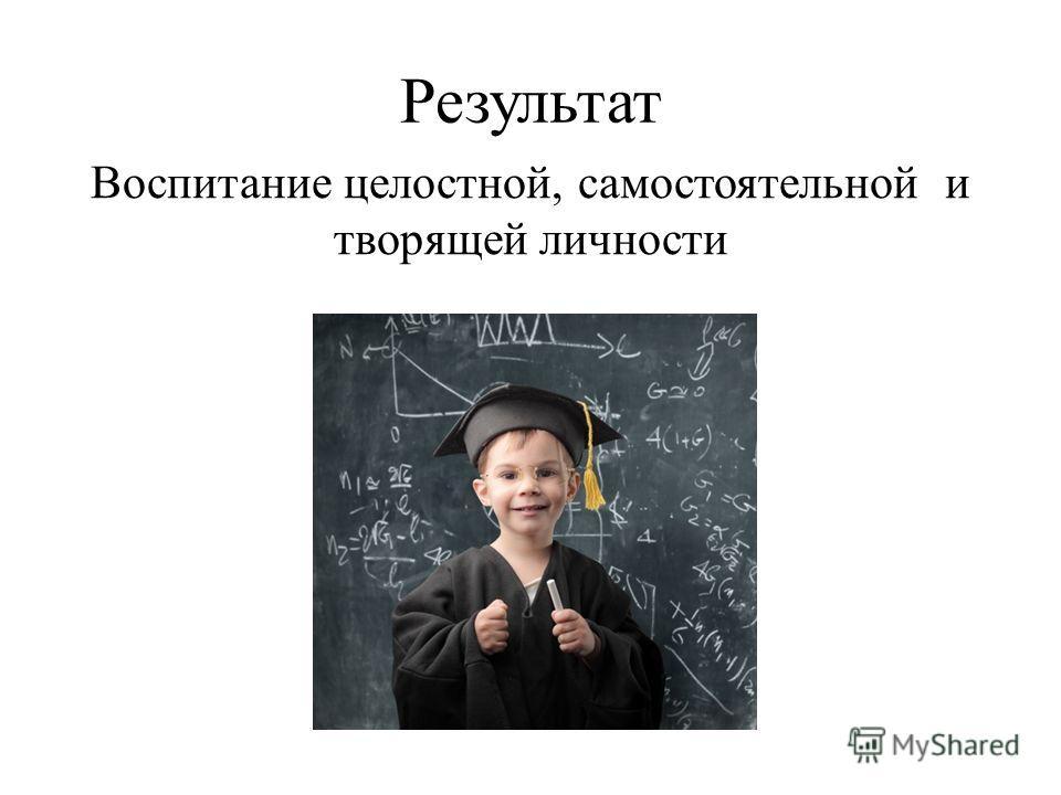 Результат Воспитание целостной, самостоятельной и творящей личности