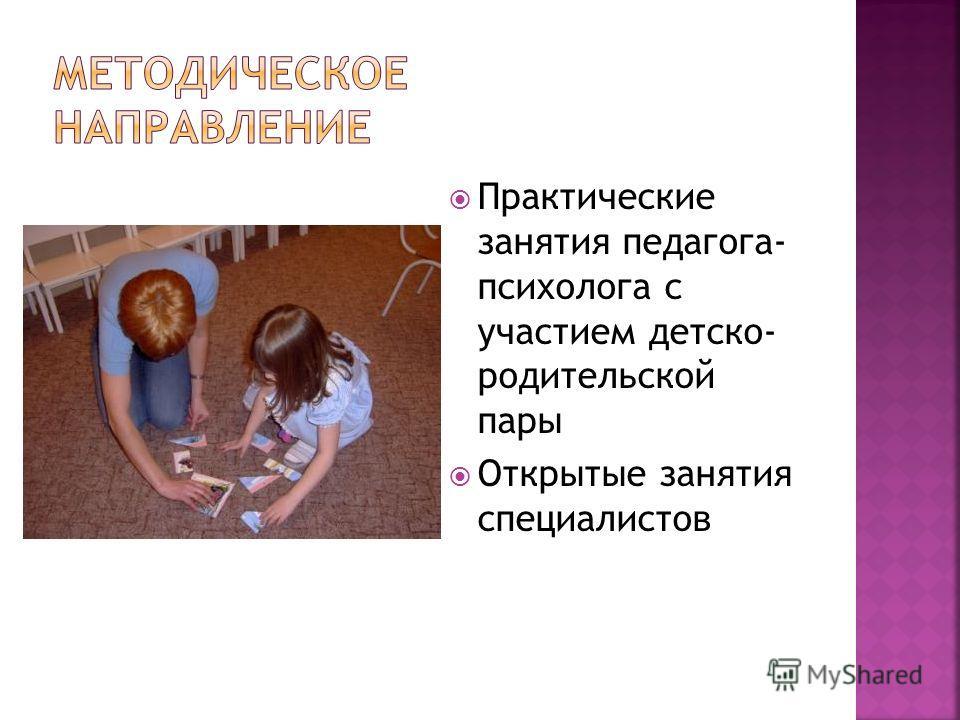 Практические занятия педагога- психолога с участием детско- родительской пары Открытые занятия специалистов