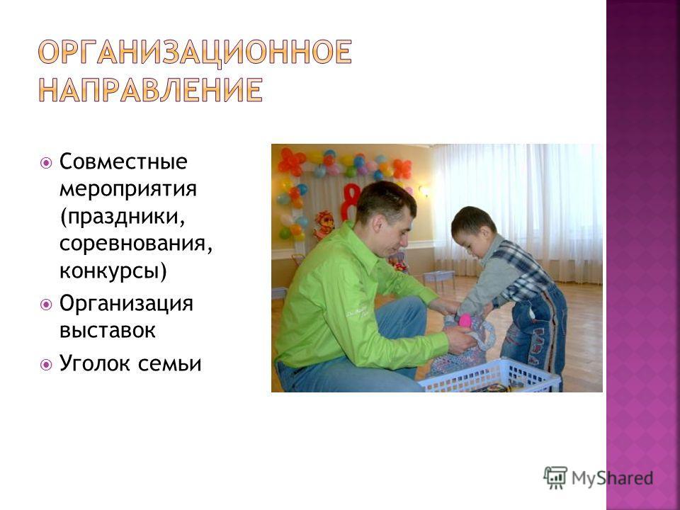 Совместные мероприятия (праздники, соревнования, конкурсы) Организация выставок Уголок семьи