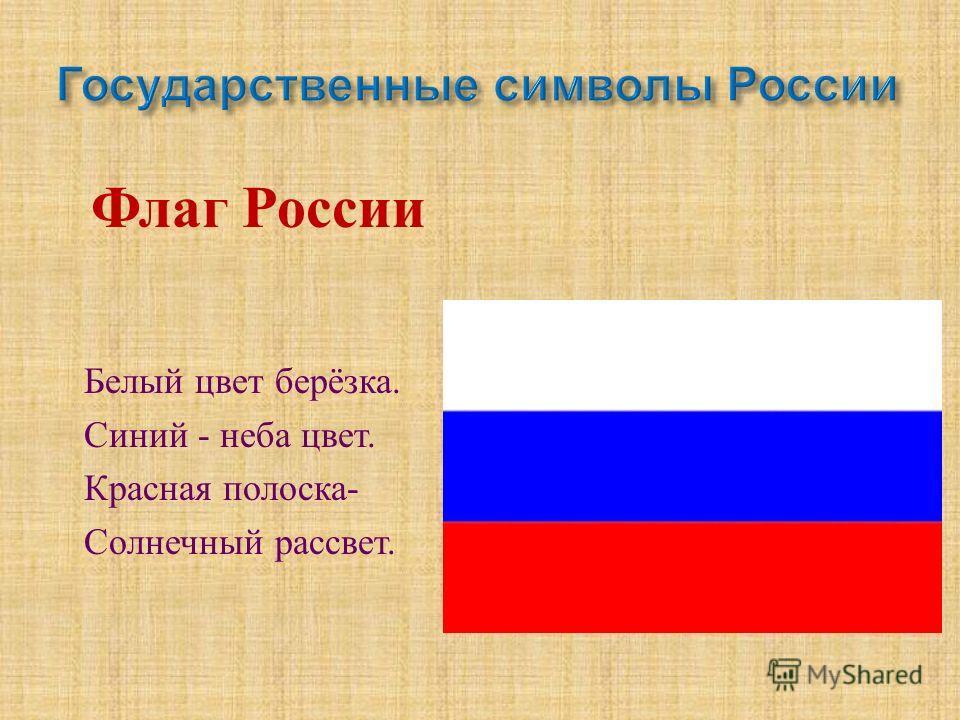 Флаг России Белый цвет берёзка. Синий - неба цвет. Красная полоска - Солнечный рассвет.