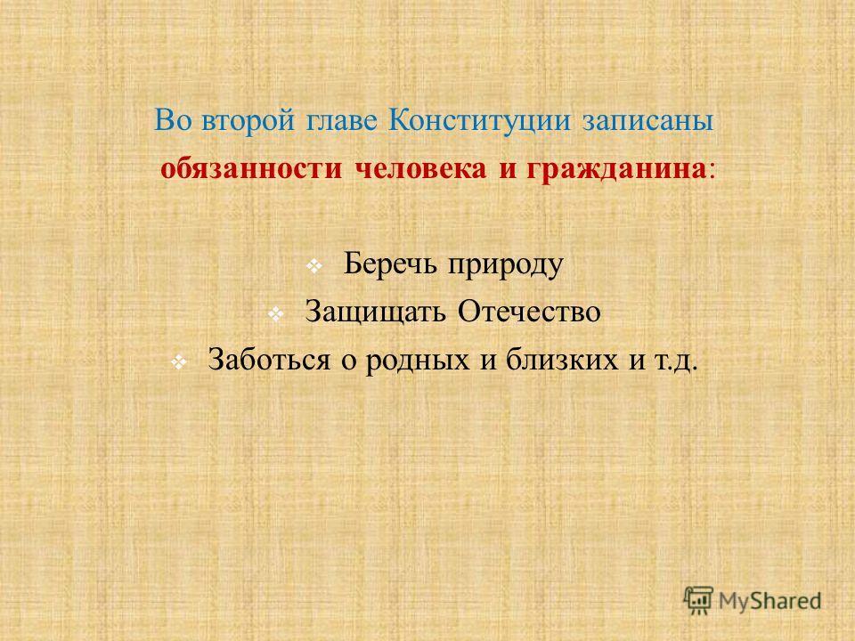Во второй главе Конституции записаны обязанности человека и гражданина : Беречь природу Защищать Отечество Заботься о родных и близких и т. д.