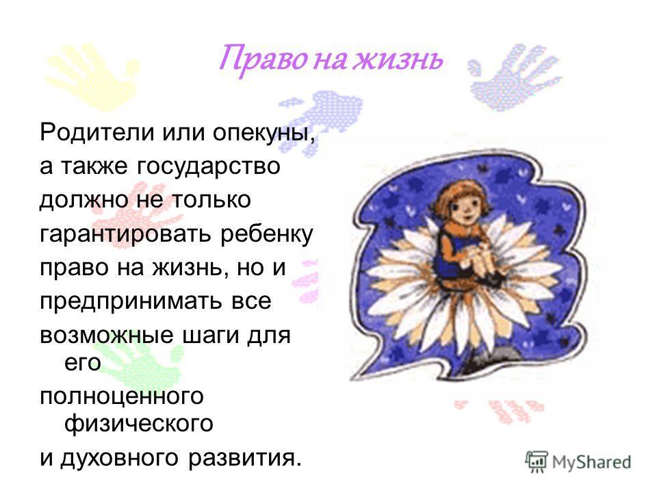 Право на жизнь Родители или опекуны, а также государство должно не только гарантировать ребенку право на жизнь, но и предпринимать все возможные шаги для его полноценного физического и духовного развития.