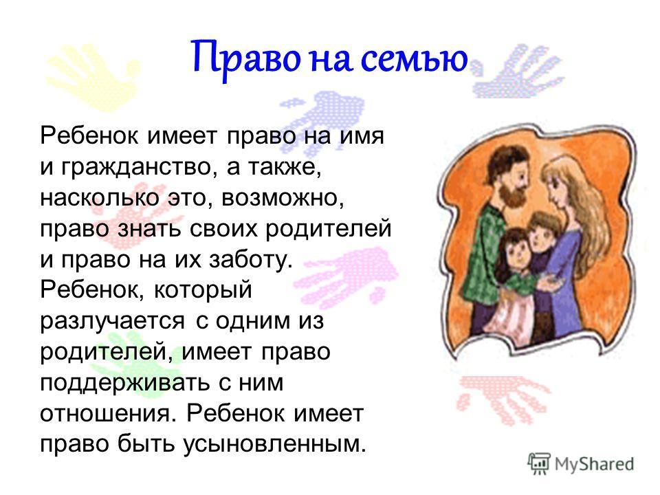 Право на семью Ребенок имеет право на имя и гражданство, а также, насколько это, возможно, право знать своих родителей и право на их заботу. Ребенок, который разлучается с одним из родителей, имеет право поддерживать с ним отношения. Ребенок имеет пр