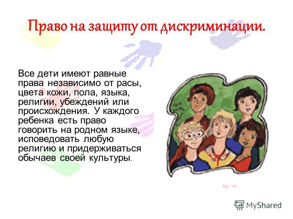 Право на защиту от дискриминации. Все дети имеют равные права независимо от расы, цвета кожи, пола, языка, религии, убеждений или происхождения. У каждого ребенка есть право говорить на родном языке, исповедовать любую религию и придерживаться обычае