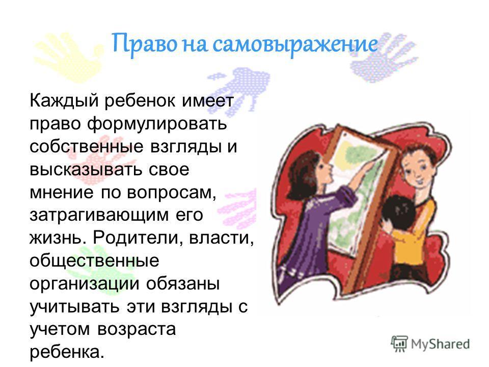 Право на самовыражение Каждый ребенок имеет право формулировать собственные взгляды и высказывать свое мнение по вопросам, затрагивающим его жизнь. Родители, власти, общественные организации обязаны учитывать эти взгляды с учетом возраста ребенка.