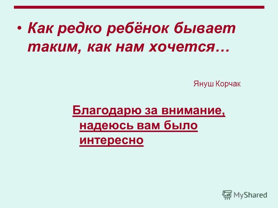 Как редко ребёнок бывает таким, как нам хочется… Януш Корчак Благодарю за внимание, надеюсь вам было интересно