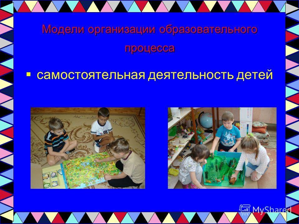 Модели организации образовательного процесса самостоятельная деятельность детей