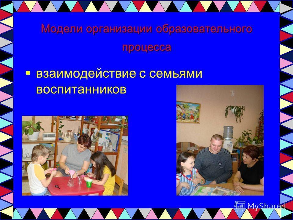 Модели организации образовательного процесса взаимодействие с семьями воспитанников