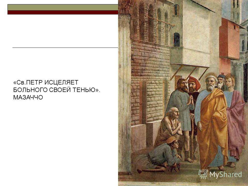«Св.ПЕТР ИСЦЕЛЯЕТ БОЛЬНОГО СВОЕЙ ТЕНЬЮ». МАЗАЧЧО