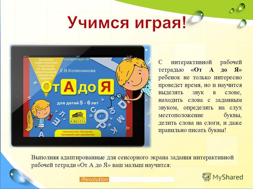 С интерактивной рабочей тетрадью « От А до Я » ребенок не только интересно проведет время, но и научится выделять звук в слове, находить слова с заданным звуком, определять на слух местоположение буквы, делить слова на слоги, и даже правильно писать