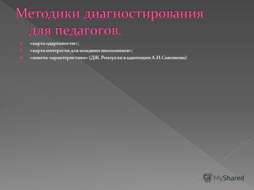 «карта одарённости»; «карта интересов для младших школьников»; «анкета-характеристика» (ДЖ. Рензулли в адаптации А.И.Савенкова)