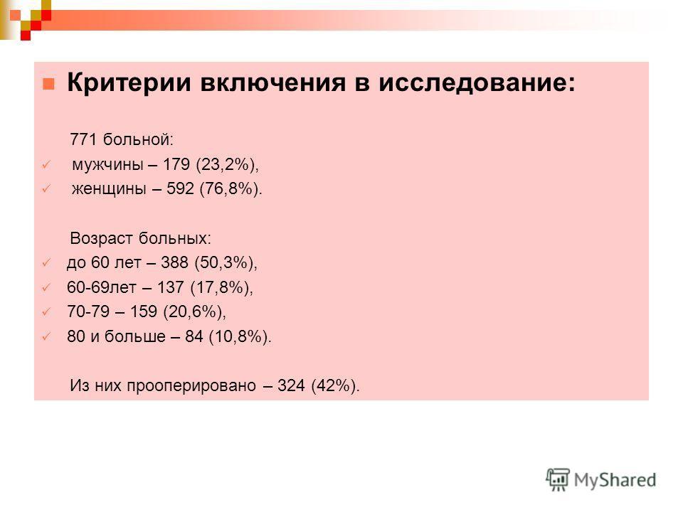 Критерии включения в исследование: 771 больной: мужчины – 179 (23,2%), женщины – 592 (76,8%). Возраст больных: до 60 лет – 388 (50,3%), 60-69лет – 137 (17,8%), 70-79 – 159 (20,6%), 80 и больше – 84 (10,8%). Из них прооперировано – 324 (42%).