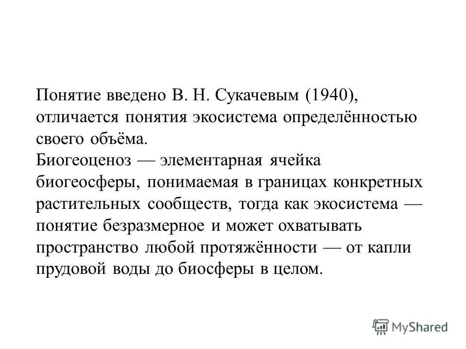 Понятие введено В. Н. Сукачевым (1940), отличается понятия экосистема определённостью своего объёма. Биогеоценоз элементарная ячейка биогеосферы, понимаемая в границах конкретных растительных сообществ, тогда как экосистема понятие безразмерное и мож