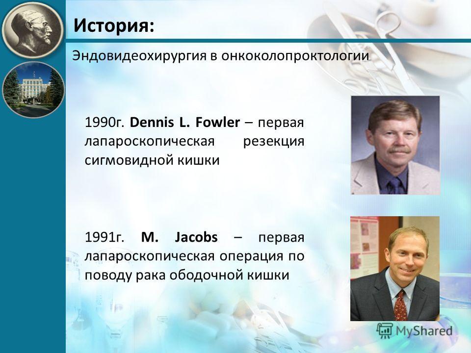 История: Эндовидеохирургия в онкоколопроктологии 1991г. M. Jacobs – первая лапароскопическая операция по поводу рака ободочной кишки 1990г. Dennis L. Fowler – первая лапароскопическая резекция сигмовидной кишки