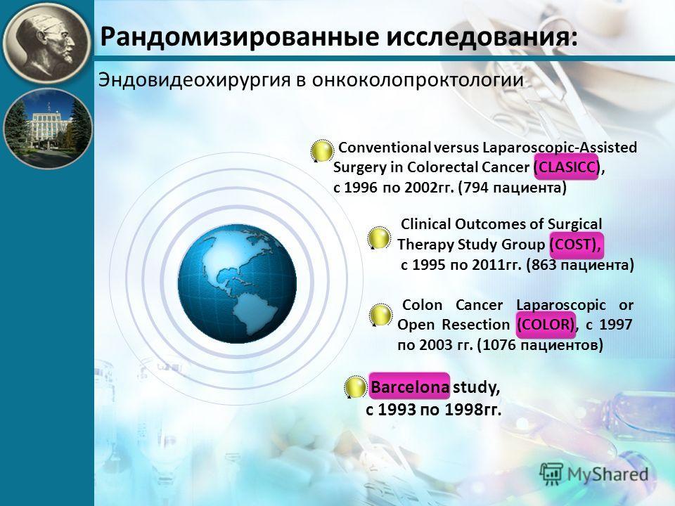 Рандомизированные исследования: Эндовидеохирургия в онкоколопроктологии Clinical Outcomes of Surgical Therapy Study Group (COST), с 1995 по 2011гг. (863 пациента) Colon Cancer Laparoscopic or Open Resection (COLOR), с 1997 по 2003 гг. (1076 пациентов