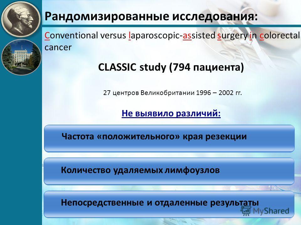 Рандомизированные исследования: Conventional versus laparoscopic-assisted surgery in colorectal cancer CLASSIC study (794 пациента) 27 центров Великобритании 1996 – 2002 гг. Частота «положительного» края резекции Количество удаляемых лимфоузлов Не вы