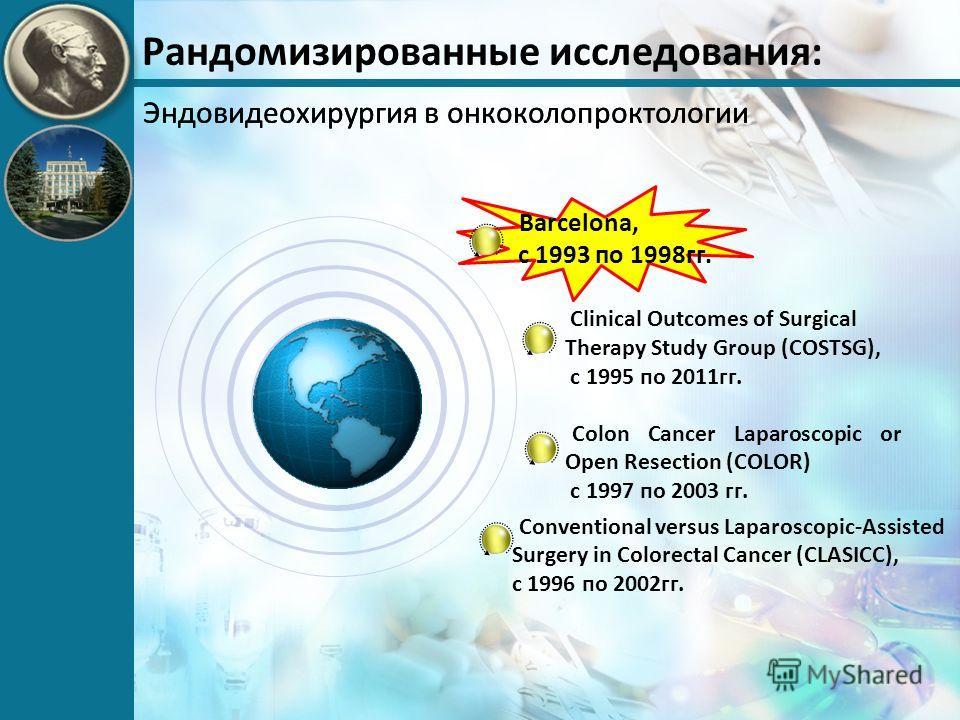 Рандомизированные исследования: Эндовидеохирургия в онкоколопроктологии Clinical Outcomes of Surgical Therapy Study Group (COSTSG), с 1995 по 2011гг. Colon Cancer Laparoscopic or Open Resection (COLOR) с 1997 по 2003 гг. Barcelona, с 1993 по 1998гг.