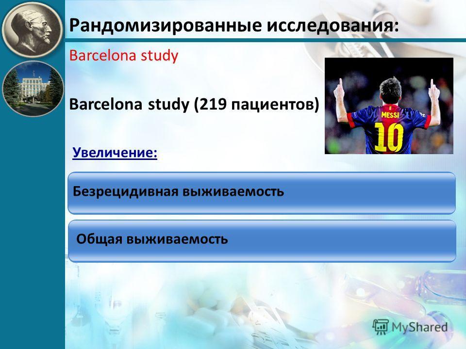 Рандомизированные исследования: Barcelona study Barcelona study (219 пациентов) Безрецидивная выживаемость Общая выживаемость Увеличение: