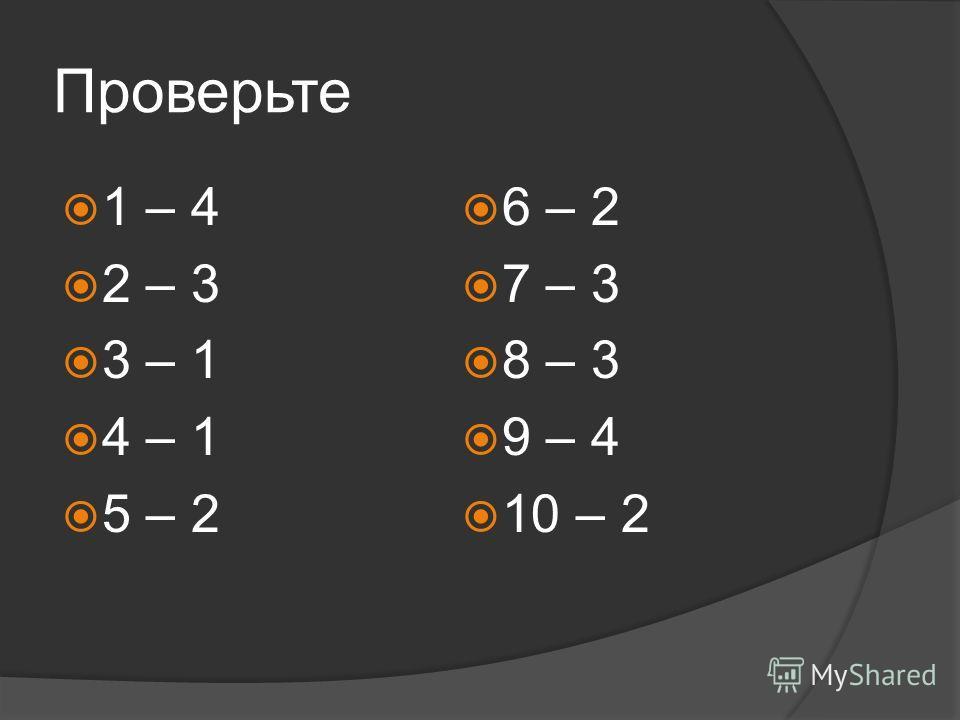 Проверьте 1 – 4 2 – 3 3 – 1 4 – 1 5 – 2 6 – 2 7 – 3 8 – 3 9 – 4 10 – 2