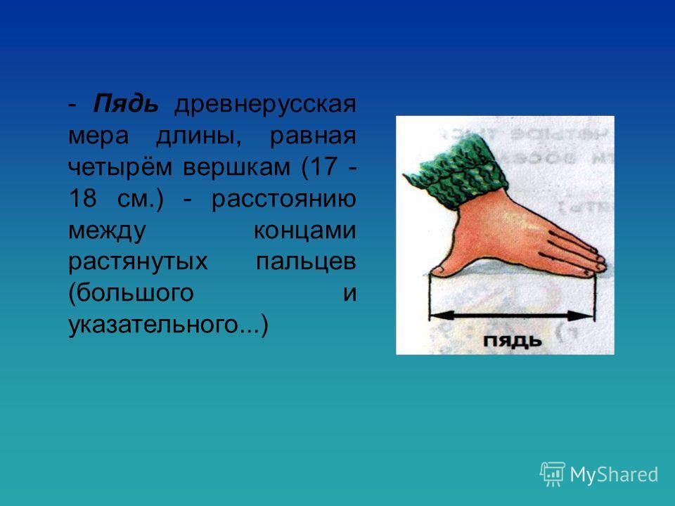 - Пядь древнерусская мера длины, равная четырём вершкам (17 - 18 см.) - расстоянию между концами растянутых пальцев (большого и указательного...)