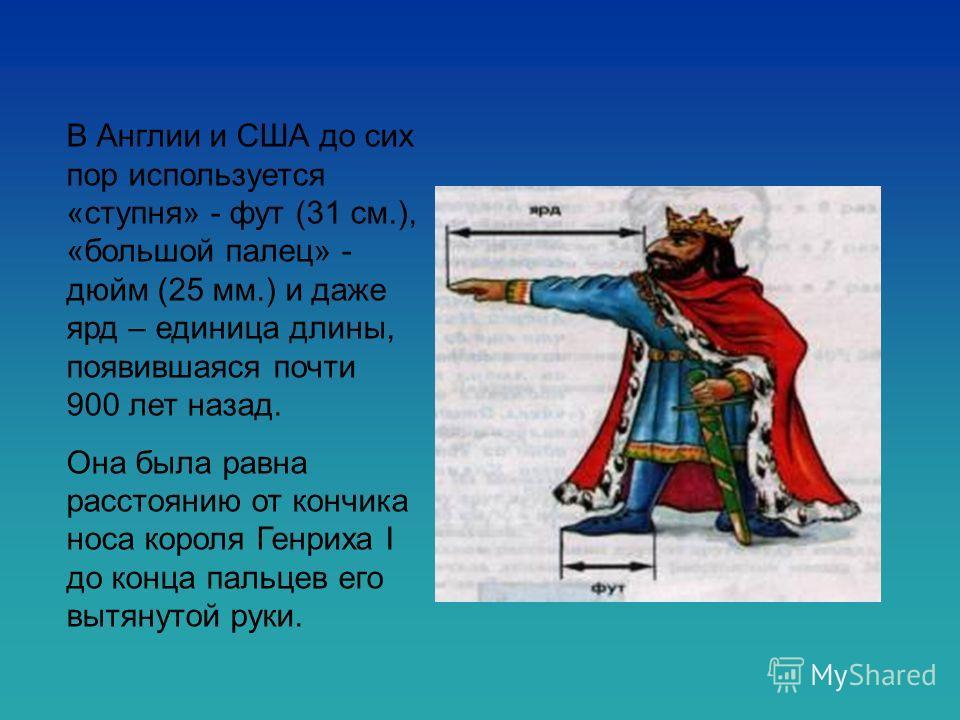 В Англии и США до сих пор используется «ступня» - фут (31 см.), «большой палец» - дюйм (25 мм.) и даже ярд – единица длины, появившаяся почти 900 лет назад. Она была равна расстоянию от кончика носа короля Генриха I до конца пальцев его вытянутой рук