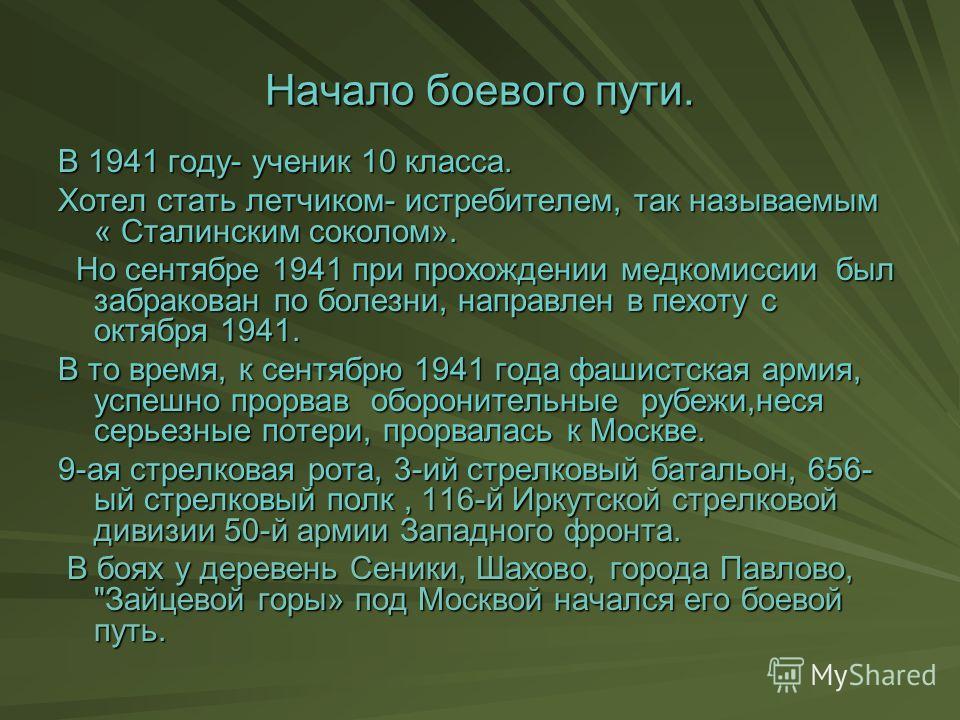 Начало боевого пути. В 1941 году- ученик 10 класса. Хотел стать летчиком- истребителем, так называемым « Сталинским соколом». Но сентябре 1941 при прохождении медкомиссии был забракован по болезни, направлен в пехоту с октября 1941. Но сентябре 1941