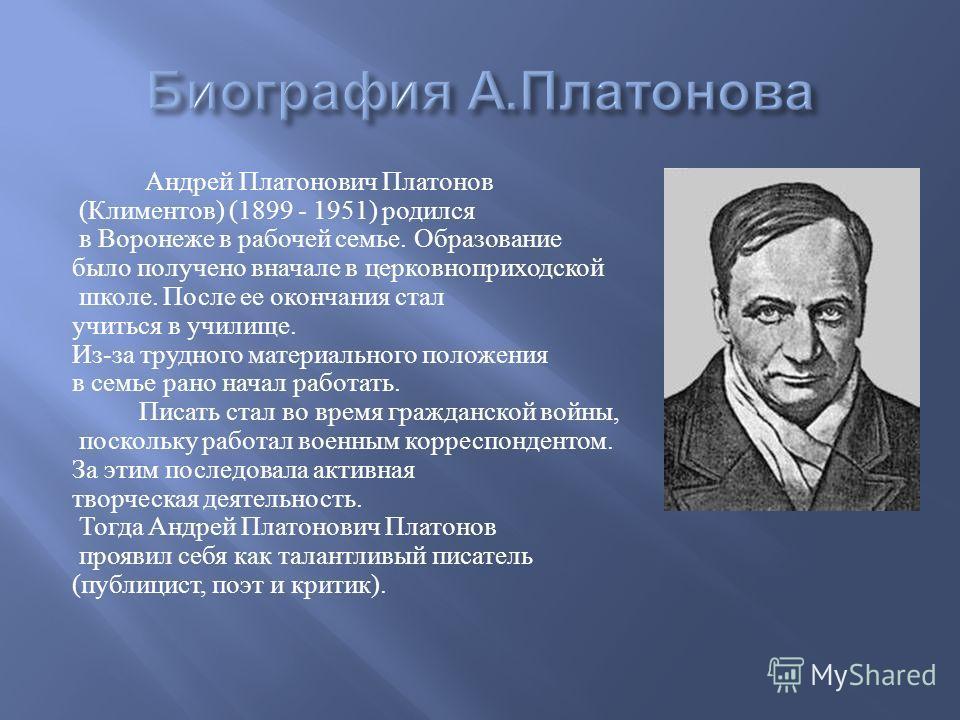 Андрей Платонович Платонов ( Климентов ) (1899 - 1951) родился в Воронеже в рабочей семье. Образование было получено вначале в церковноприходской школе. После ее окончания стал учиться в училище. Из - за трудного материального положения в семье рано