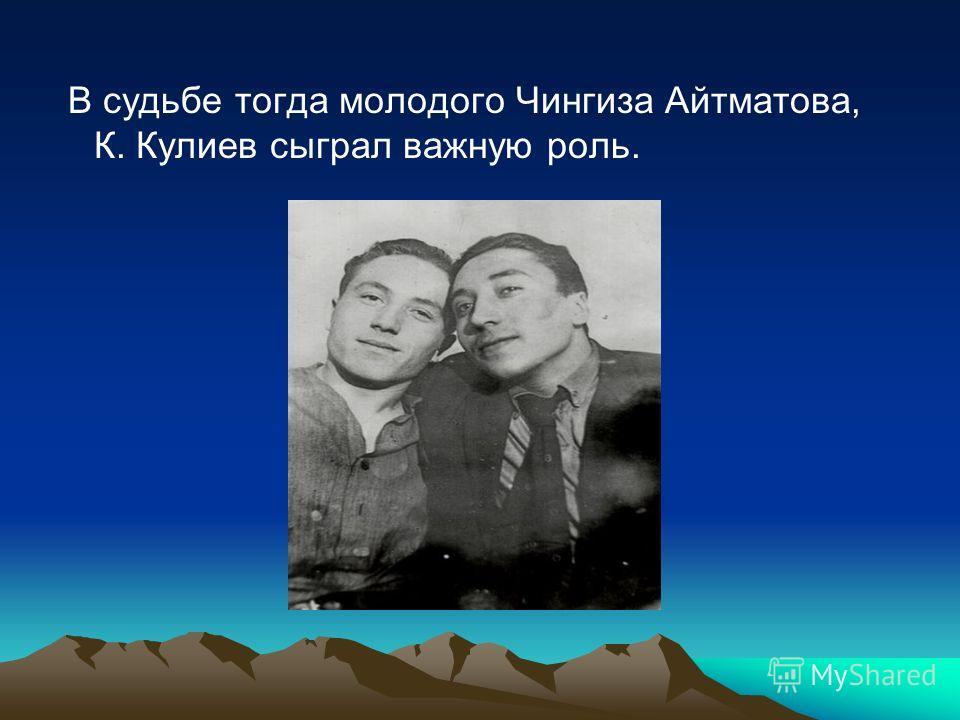 В судьбе тогда молодого Чингиза Айтматова, К. Кулиев сыграл важную роль.